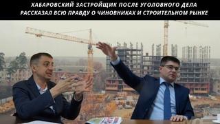 Хабаровский застройщик после уголовного дела рассказал всю правду о чиновниках и строительном рынке
