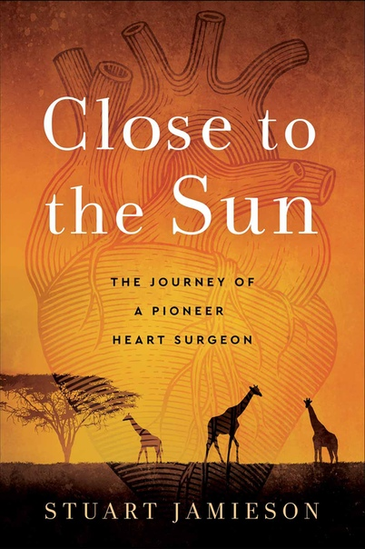 Close to the Sun The Journey of a Pioneer Heart Surgeon by Stuart Jamieson