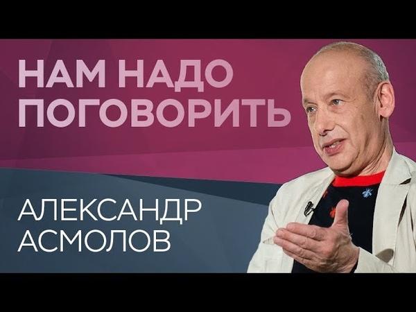 Как остаться человеком в бесчеловечном мире Нам надо поговорить с Александром Асмоловым