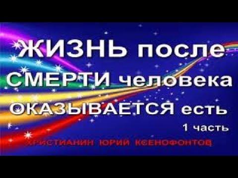 ЖИЗНЬ ПОСЛЕ СМЕРТИ ТЕЛА ЧЕЛОВЕКА ОКАЗЫВАЕТСЯ ЕСТЬ 1 часть Христианин Юрий Ксенофонтов