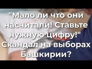 """""""Мало ли что они насчитали! Ставьте нужную цифру! - Сkaндaл на выборах в Башкирии"""