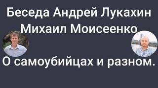 Беседа с Андреем Лукахиным и Михаил Моисеенко. О с.а.м.о.у.б.и.й.ц.а.х и разном.