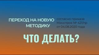 ПЕРЕХОД НА НОВУЮ МЕТОДИКУ СОГЛАСНО ПРИКАЗУ МИНСТРОЯ № 421/ПР ОТ 4 АВГУСТА 2020 ГОДА