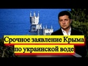 Срочное заявление KPЫМА по Украинской воде - Новости и политика