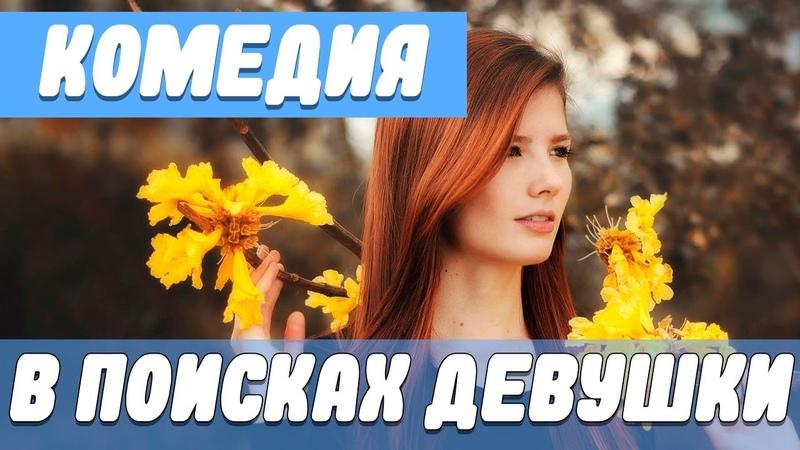 Чудесная комедия В поисках девушки Русские комедии новинки