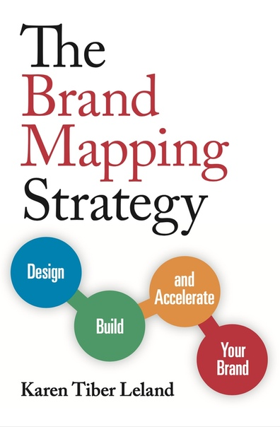 The Brand Mapping Strategy Design, Build, and Accelerate Your Brand by Karen Leland