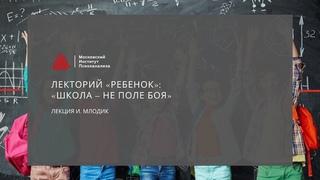 Лекторий «РЕБЕНОК»: Лекция И. Млодик «Школа – не поле боя»