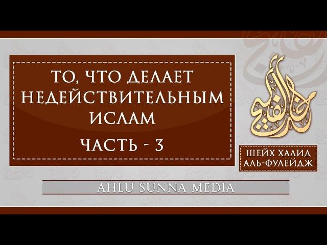 Шейх Халид Аль Фулейдж То что делает Ислам недействительным 3