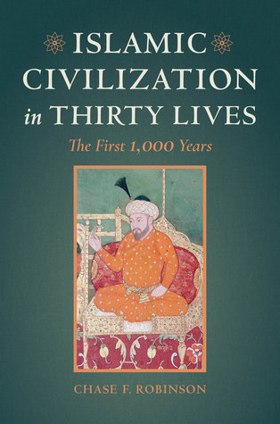 Chase F Robinson - Islamic Civilization in Thirty Lives