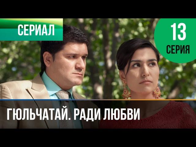 ▶️ Гюльчатай Ради любви 13 серия Мелодрама Фильмы и сериалы Русские мелодрамы