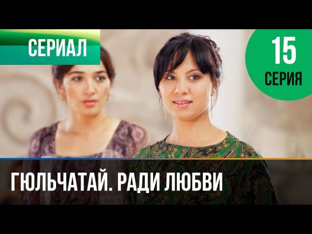 ▶️ Гюльчатай Ради любви 15 серия Мелодрама Фильмы и сериалы Русские мелодрамы