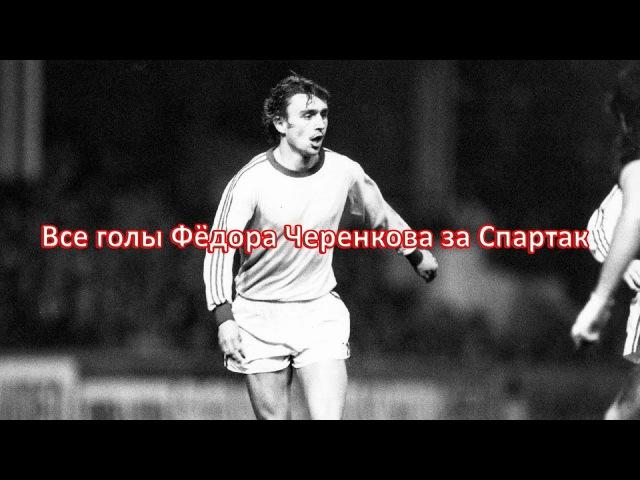 Все голы ФЁДОРА ЧЕРЕНКОВА за СПАРТАК 1979 1993