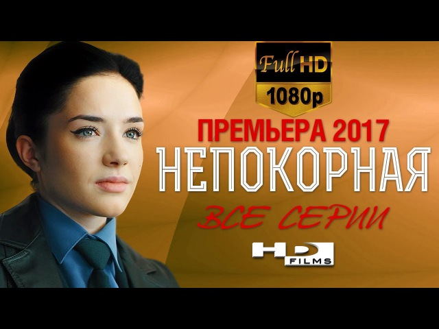 Сериал НЕПОКОРНАЯ Все серии в HD Русские мелодрамы 2017 новинки русские сериалы 2017