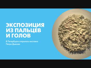 Экспозиция из пальцев и голов. В Петербурге открылась выставка Петра Дьякова
