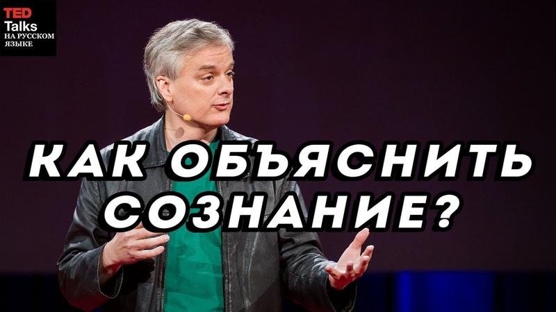 КАК ОБЪЯСНИТЬ СОЗНАНИЕ - Дэвид Чалмерс - TED на русском