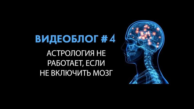 Астрология не работает если не включить мозг Видеоблог 4