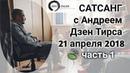 Сатсанг с Андреем Дзен Тирса 21.04.2018 (часть 1). Выход за пределы ума.