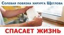 СОЛЕВАЯ ПОВЯЗКА хирурга Щеглова спасает жизнь (дешевое средство от 100 недугов)