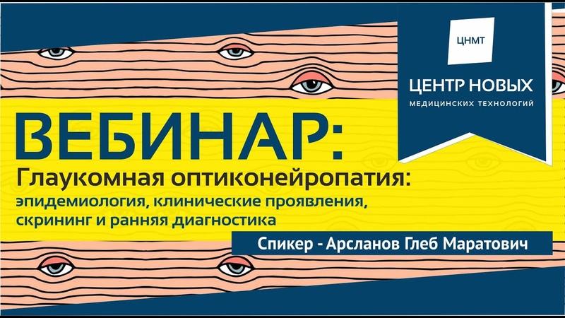 Вебинар Глаукомная оптиконейропатия. Арсланов Г.М. Для врачей-офтальмологов, терапевтов, ВОПов