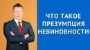 Презумпция невиновности - Адвокат по уголовным делам в Москве