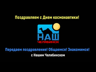 Наш Челябинск поздравляет с Днем космонавтики! Передаем поздравления! Общаемся! Знакомимся!