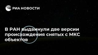 В РАН выдвинули две версии происхождения снятых с МКС объектов