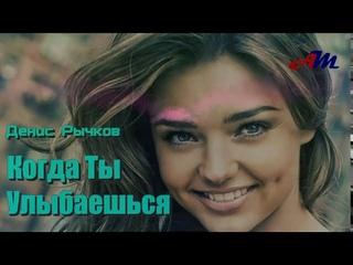Обалденная ПЕСНЯ! Денис Рычков - Когда Ты Улыбаешься!