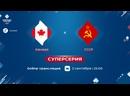 Online трансляция 1 матча Суперсерии 1972 года «Канада — СССР»