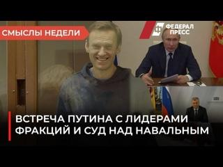 Смыслы недели: встреча Путина с лидерами фракций и суд над Навальным.