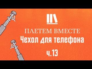 ПЛЕТЁМ ВМЕСТЕ с Сергеем Борисовичем. Чехол для телефона ч.13