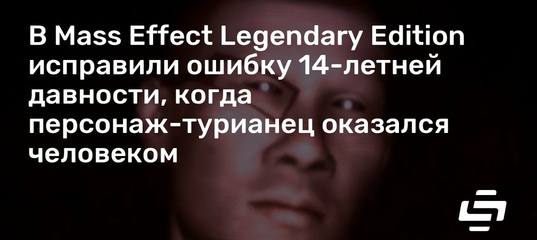 В Mass Effect Legendary Edition исправили ошибку 14-летней давности, когда персонаж-турианец оказалс