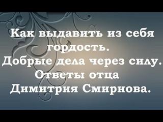 Как выдавить из себя гордость. Добрые дела через силу. Ответы отца Димитрия Смирнова. .