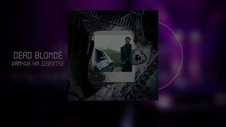 Dead Blonde - Мальчик на Девятке [Right Version]