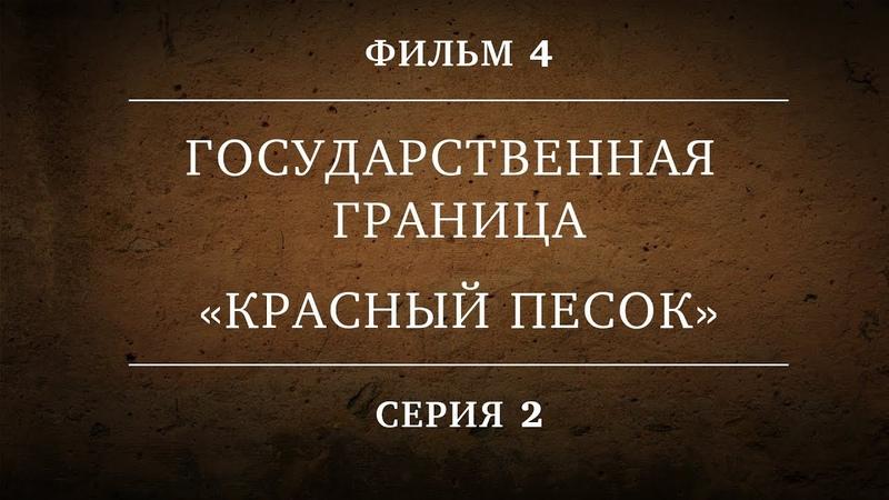 ГОСУДАРСТВЕННАЯ ГРАНИЦА ФИЛЬМ 4 КРАСНЫЙ ПЕСОК 2 СЕРИЯ