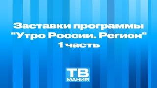 """Заставки программы """"Утро России. Регион"""". 1 часть"""