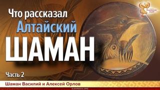 Что рассказал Алтайский шаман. Алексей Орлов. Часть 2
