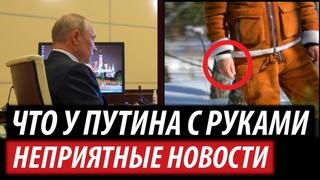 Что у Путина с руками. Неприятные новости